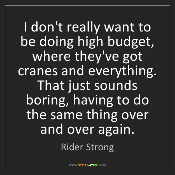 Rider Strong: I don't really want to be doing high budget, where they've...