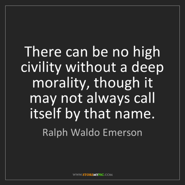 Ralph Waldo Emerson: There can be no high civility without a deep morality,...