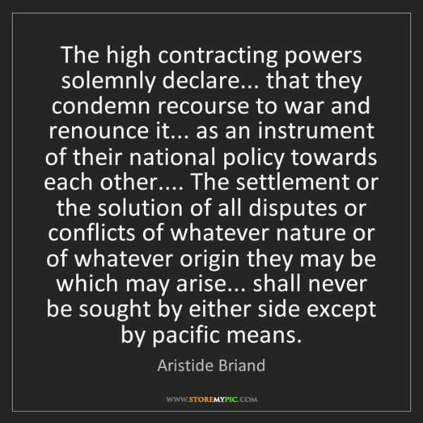 Aristide Briand: The high contracting powers solemnly declare... that...