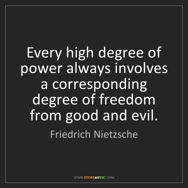 Friedrich Nietzsche: Every high degree of power always involves a corresponding...