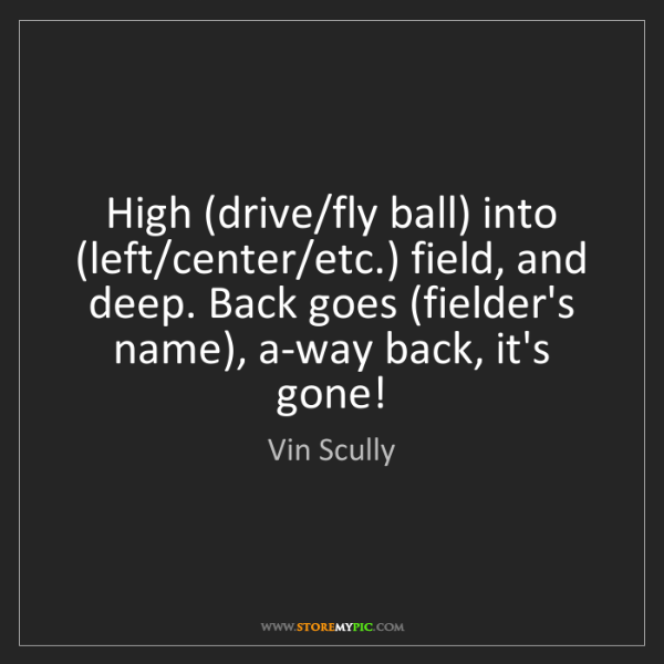 Vin Scully: High (drive/fly ball) into (left/center/etc.) field,...