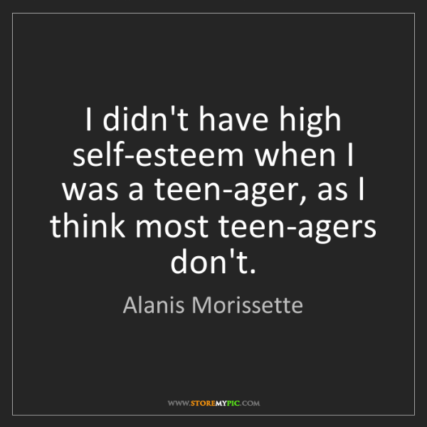 Alanis Morissette: I didn't have high self-esteem when I was a teen-ager,...