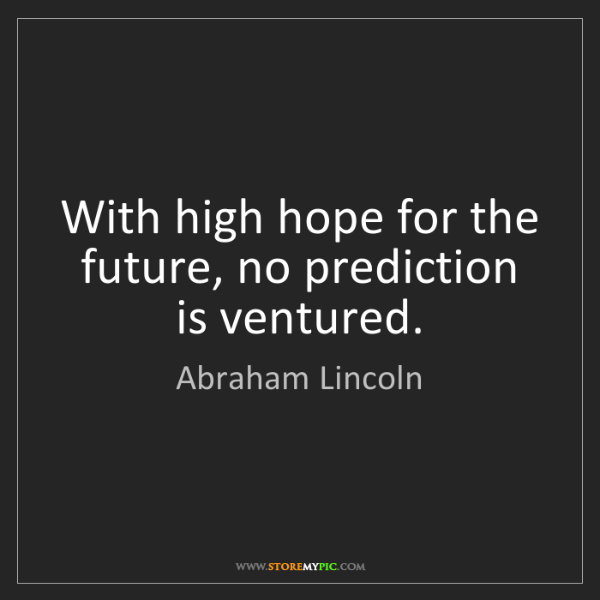 Abraham Lincoln: With high hope for the future, no prediction is ventured.