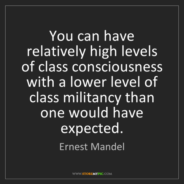 Ernest Mandel: You can have relatively high levels of class consciousness...