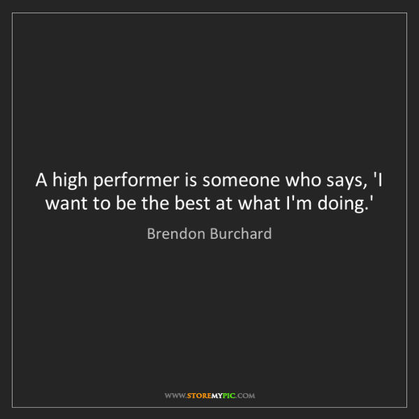 Brendon Burchard: A high performer is someone who says, 'I want to be the...