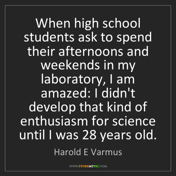 Harold E Varmus: When high school students ask to spend their afternoons...