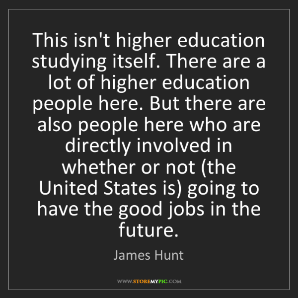 James Hunt: This isn't higher education studying itself. There are...