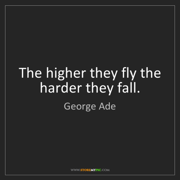 George Ade: The higher they fly the harder they fall.