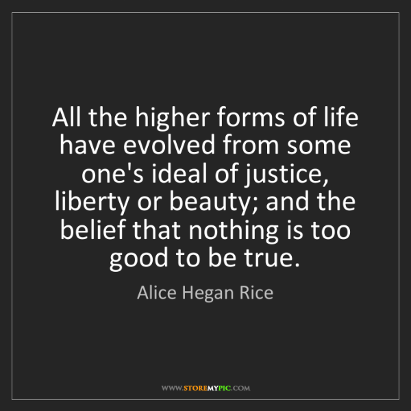 Alice Hegan Rice: All the higher forms of life have evolved from some one's...
