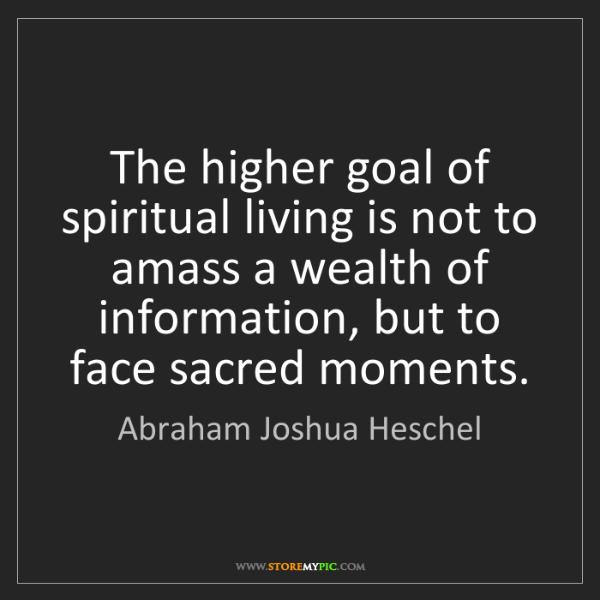 Abraham Joshua Heschel: The higher goal of spiritual living is not to amass a...