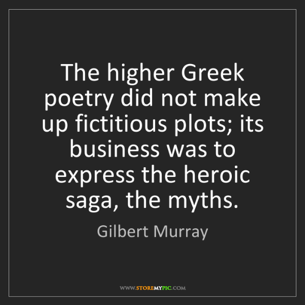 Gilbert Murray: The higher Greek poetry did not make up fictitious plots;...
