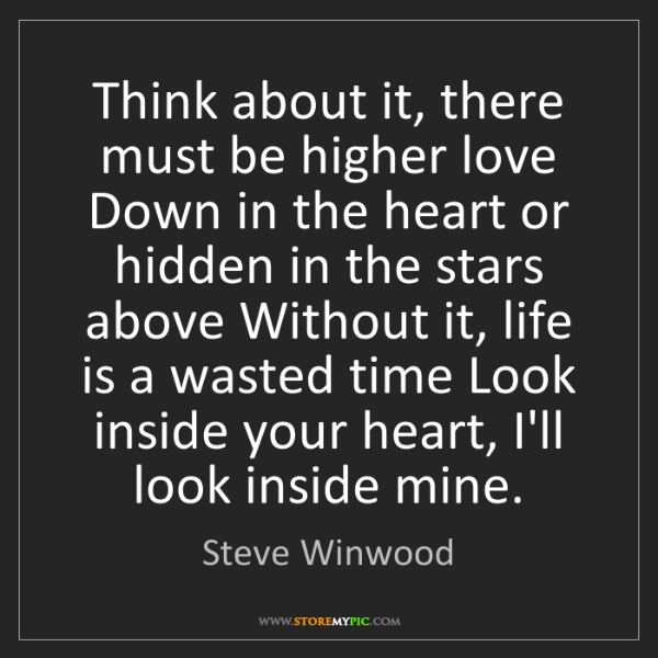 Steve Winwood: Think about it, there must be higher love Down in the...
