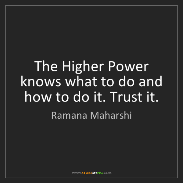 Ramana Maharshi: The Higher Power knows what to do and how to do it. Trust...