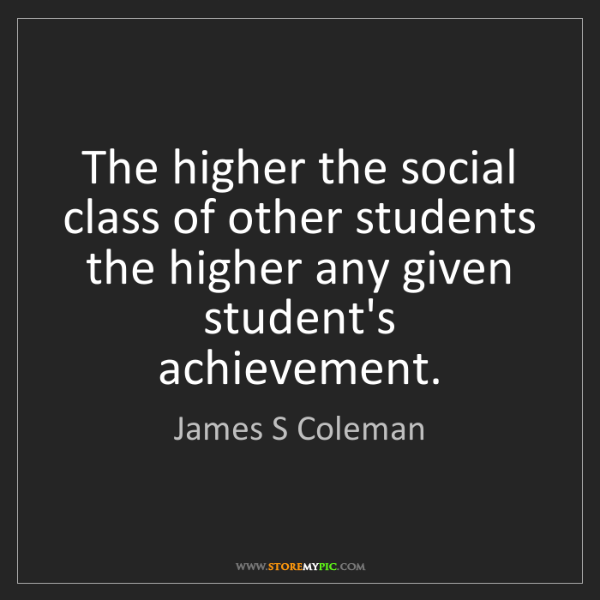 James S Coleman: The higher the social class of other students the higher...