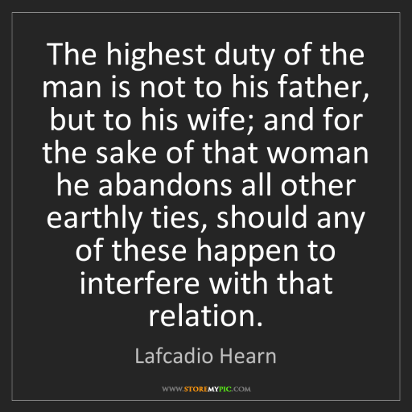 Lafcadio Hearn: The highest duty of the man is not to his father, but...