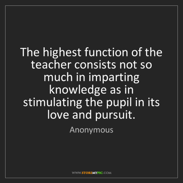 Anonymous: The highest function of the teacher consists not so much...