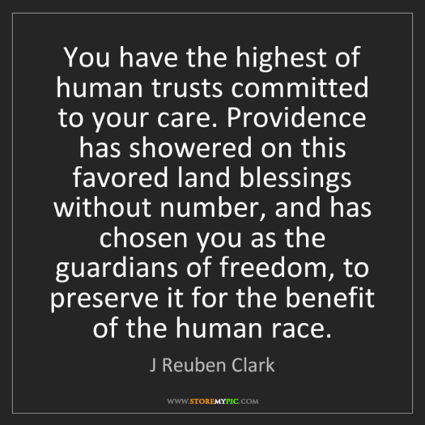 J Reuben Clark: You have the highest of human trusts committed to your...