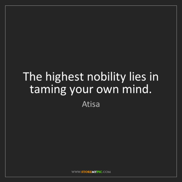 Atisa: The highest nobility lies in taming your own mind.