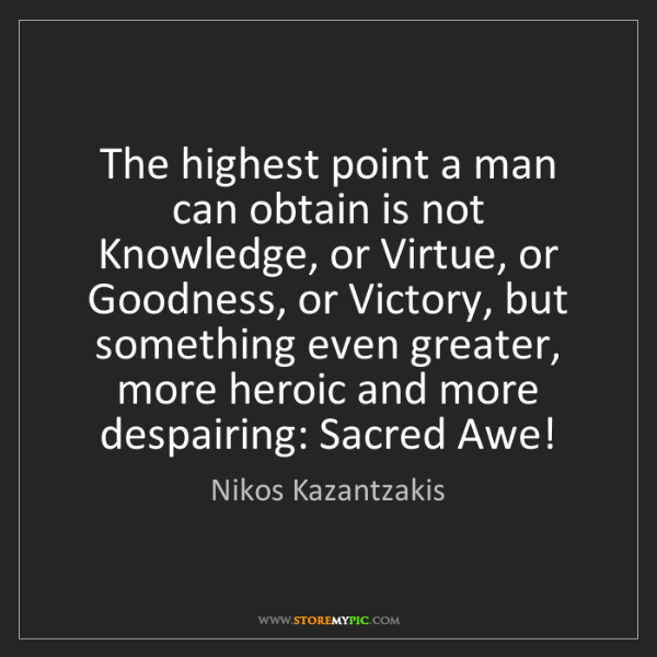 Nikos Kazantzakis: The highest point a man can obtain is not Knowledge,...