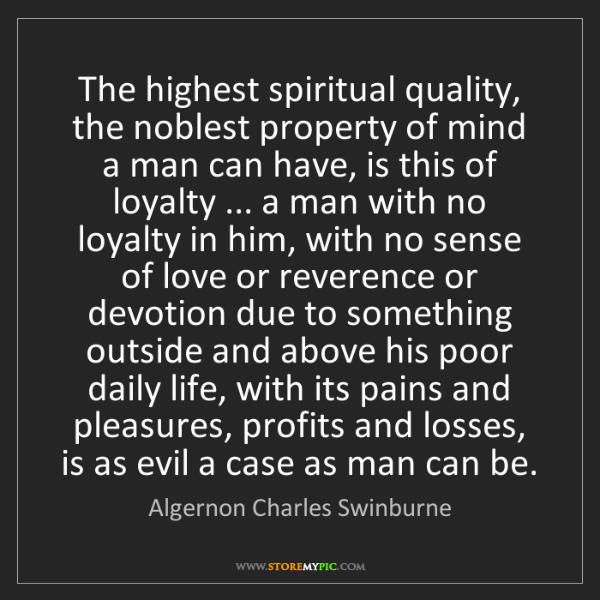 Algernon Charles Swinburne: The highest spiritual quality, the noblest property of...