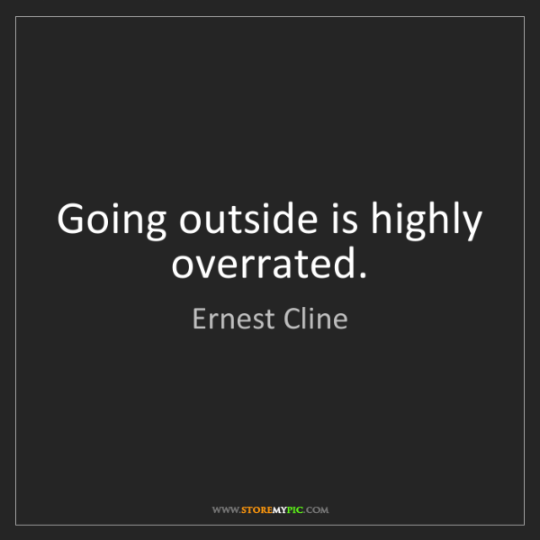 Ernest Cline: Going outside is highly overrated.