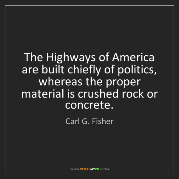 Carl G. Fisher: The Highways of America are built chiefly of politics,...