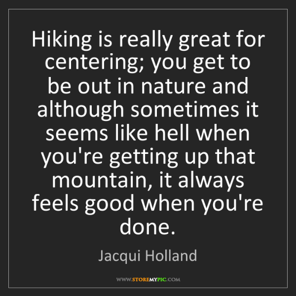 Jacqui Holland: Hiking is really great for centering; you get to be out...