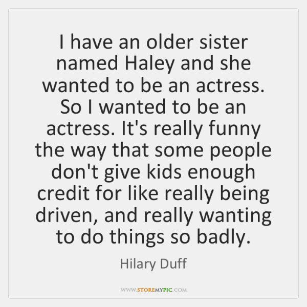 I have an older sister named Haley and she wanted to be ...