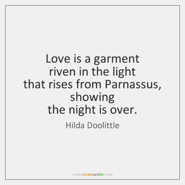 Love is a garment  riven in the light  that rises from Parnassus,  ...