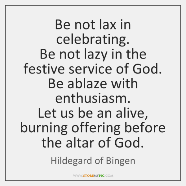 Be not lax in celebrating.  Be not lazy in the festive service ...