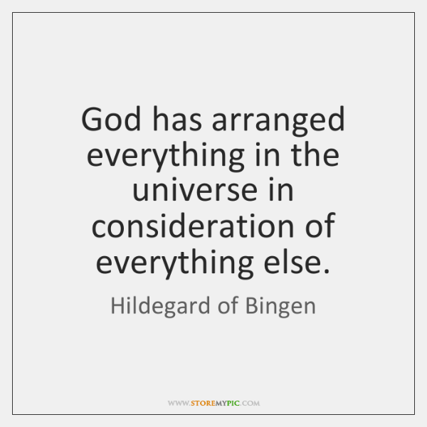 God has arranged everything in the universe in consideration of everything else.