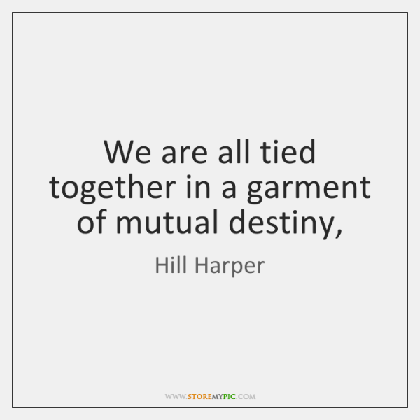 We are all tied together in a garment of mutual destiny,