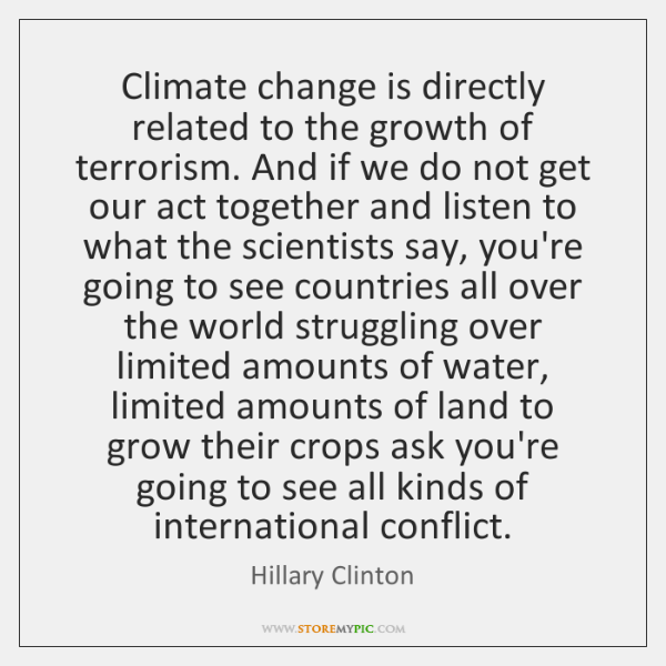 Climate change is directly related to the growth of terrorism. And if ...