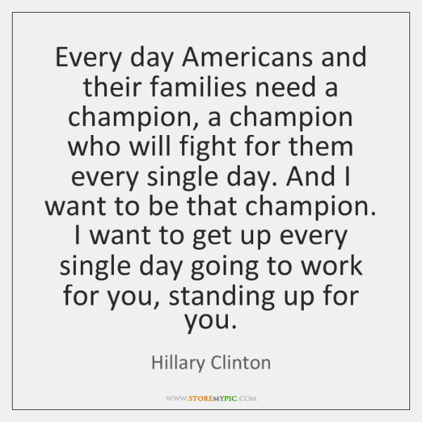 Every day Americans and their families need a champion, a champion who ...
