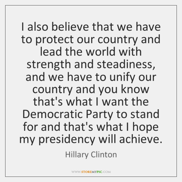 I also believe that we have to protect our country and lead ...