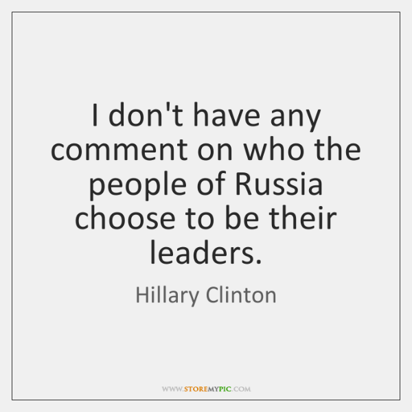 I don't have any comment on who the people of Russia choose ...