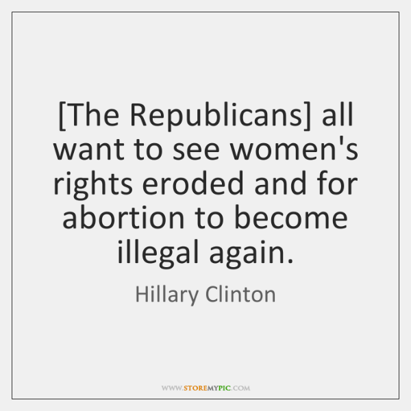 [The Republicans] all want to see women's rights eroded and for abortion ...