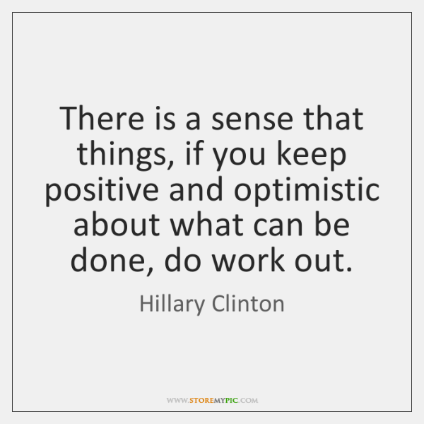 There is a sense that things, if you keep positive and optimistic ...
