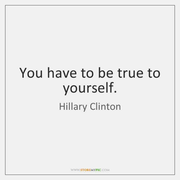 You have to be true to yourself.