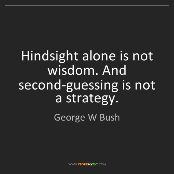 George W Bush: Hindsight alone is not wisdom. And second-guessing is...