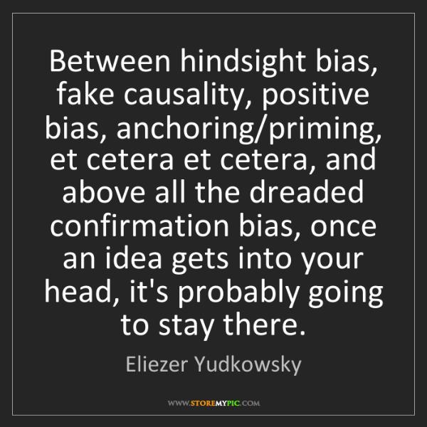Eliezer Yudkowsky: Between hindsight bias, fake causality, positive bias,...