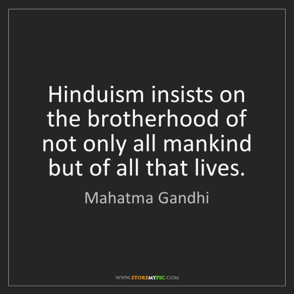 Mahatma Gandhi: Hinduism insists on the brotherhood of not only all mankind...