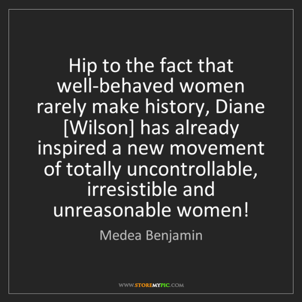 Medea Benjamin: Hip to the fact that well-behaved women rarely make history,...