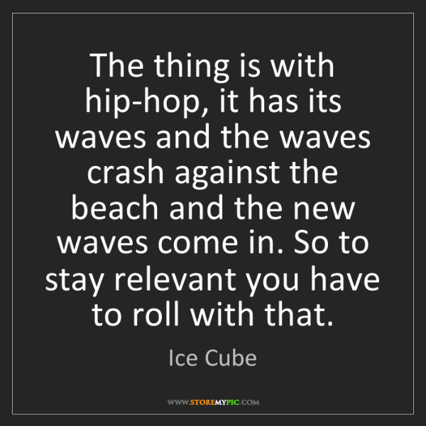 Ice Cube: The thing is with hip-hop, it has its waves and the waves...