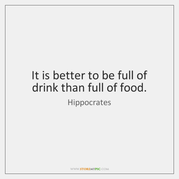 It is better to be full of drink than full of food.