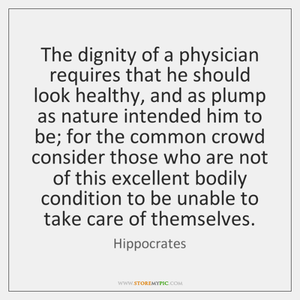 The dignity of a physician requires that he should look healthy, and ...