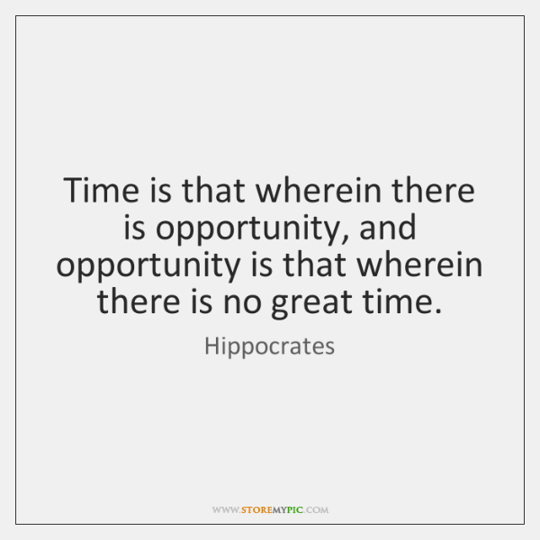 Time is that wherein there is opportunity, and opportunity is that wherein ...