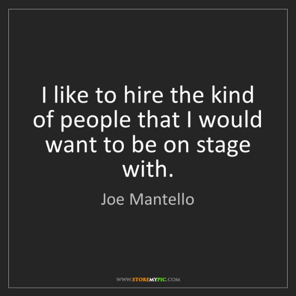 Joe Mantello: I like to hire the kind of people that I would want to...