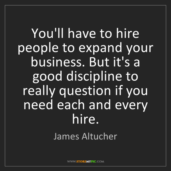 James Altucher: You'll have to hire people to expand your business. But...