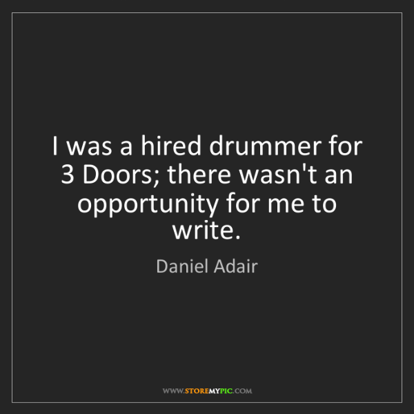 Daniel Adair: I was a hired drummer for 3 Doors; there wasn't an opportunity...